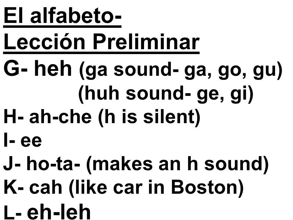 El alfabeto- Lección Preliminar G- heh (ga sound- ga, go, gu) (huh sound- ge, gi) H- ah-che (h is silent) I- ee J- ho-ta- (makes an h sound) K- cah (like car in Boston) L- eh-leh