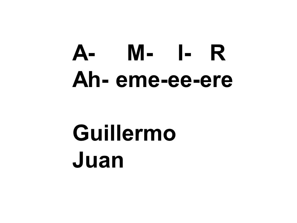 A- M- I- R Ah- eme-ee-ere Guillermo Juan