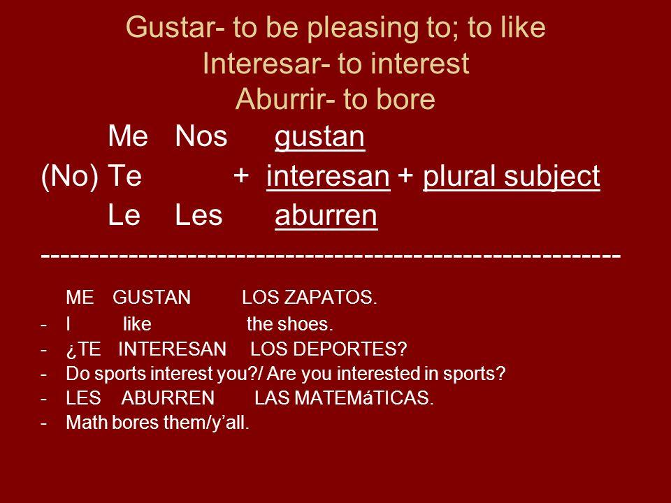 Gustar- to be pleasing to; to like Interesar- to interest Aburrir- to bore MeNos gustan (No)Te + interesan + plural subject LeLes aburren ----------------------------------------------------------- ME GUSTANLOS ZAPATOS.