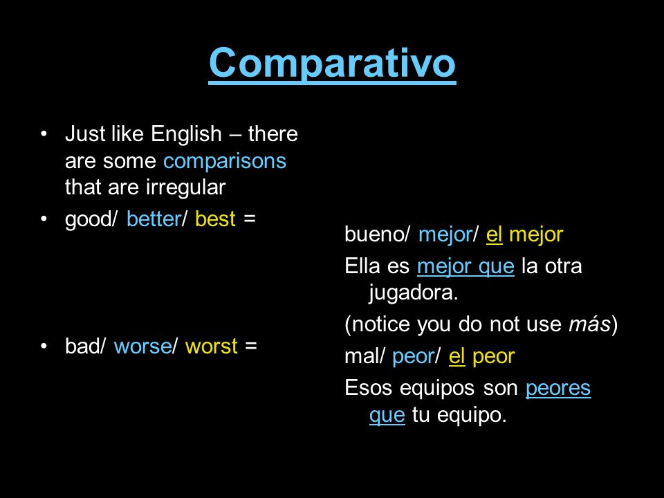 Comparativo Just like English – there are some comparisons that are irregular good/ better/ best = bad/ worse/ worst = bueno/ mejor/ el mejor Ella es mejor que la otra jugadora.