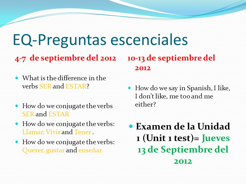 EQ-Preguntas escenciales 4-7 de septiembre del 2012 What is the difference in the verbs SER and ESTAR? How do we conjugate the verbs SER and ESTAR How