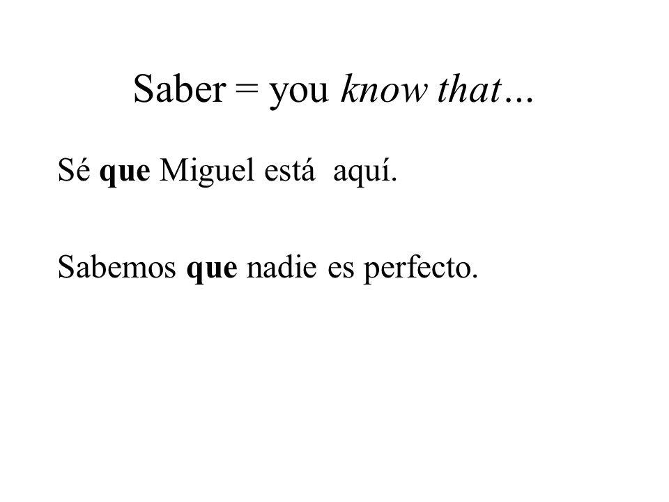 Saber = you know that… Sé que Miguel está aquí. Sabemos que nadie es perfecto.