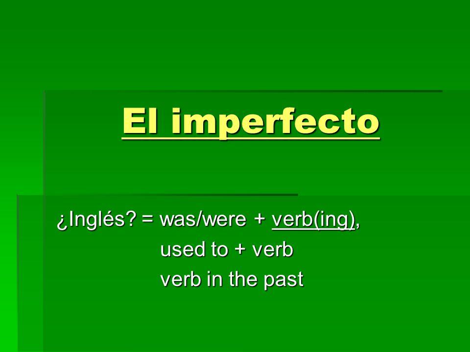 El imperfecto ¿Inglés? = was/were + verb(ing), used to + verb used to + verb verb in the past verb in the past