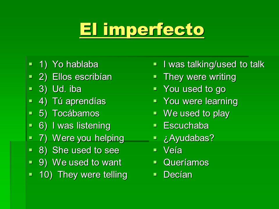 El imperfecto 1) Yo hablaba 1) Yo hablaba 2) Ellos escribían 2) Ellos escribían 3) Ud. iba 3) Ud. iba 4) Tú aprendías 4) Tú aprendías 5) Tocábamos 5)