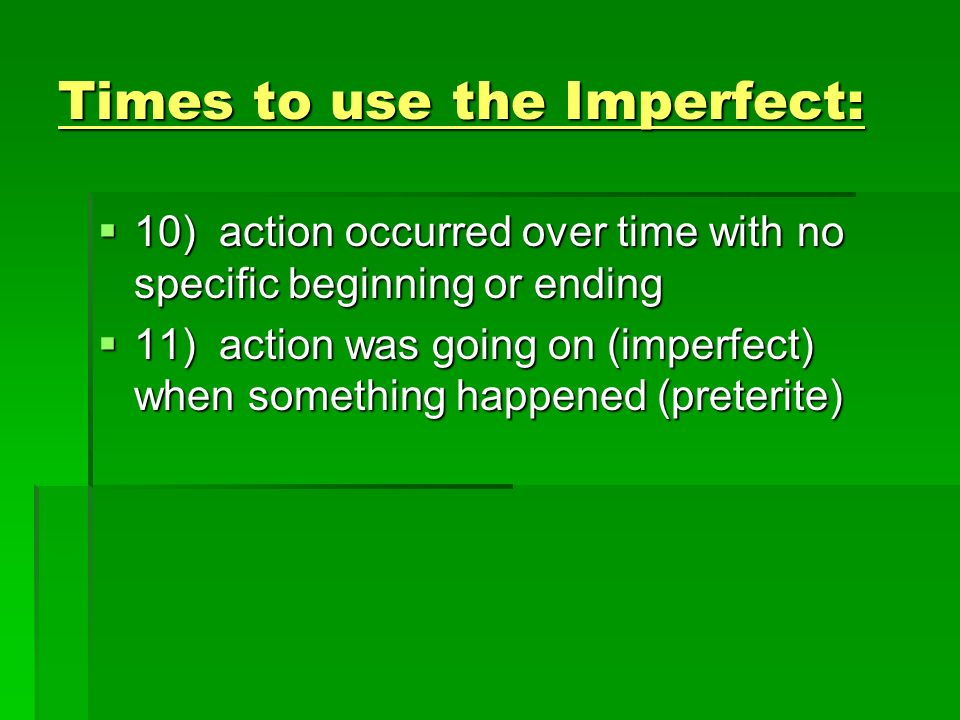 Times to use the Imperfect: 10) action occurred over time with no specific beginning or ending 10) action occurred over time with no specific beginnin