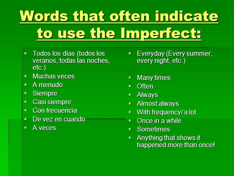 Words that often indicate to use the Imperfect: Todos los días (todos los veranos, todas las noches, etc.) Todos los días (todos los veranos, todas la