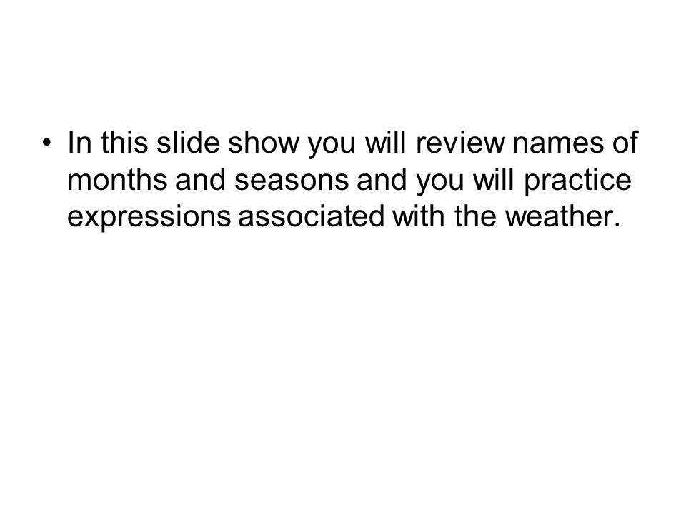 In this slide show you will review names of months and seasons and you will practice expressions associated with the weather.