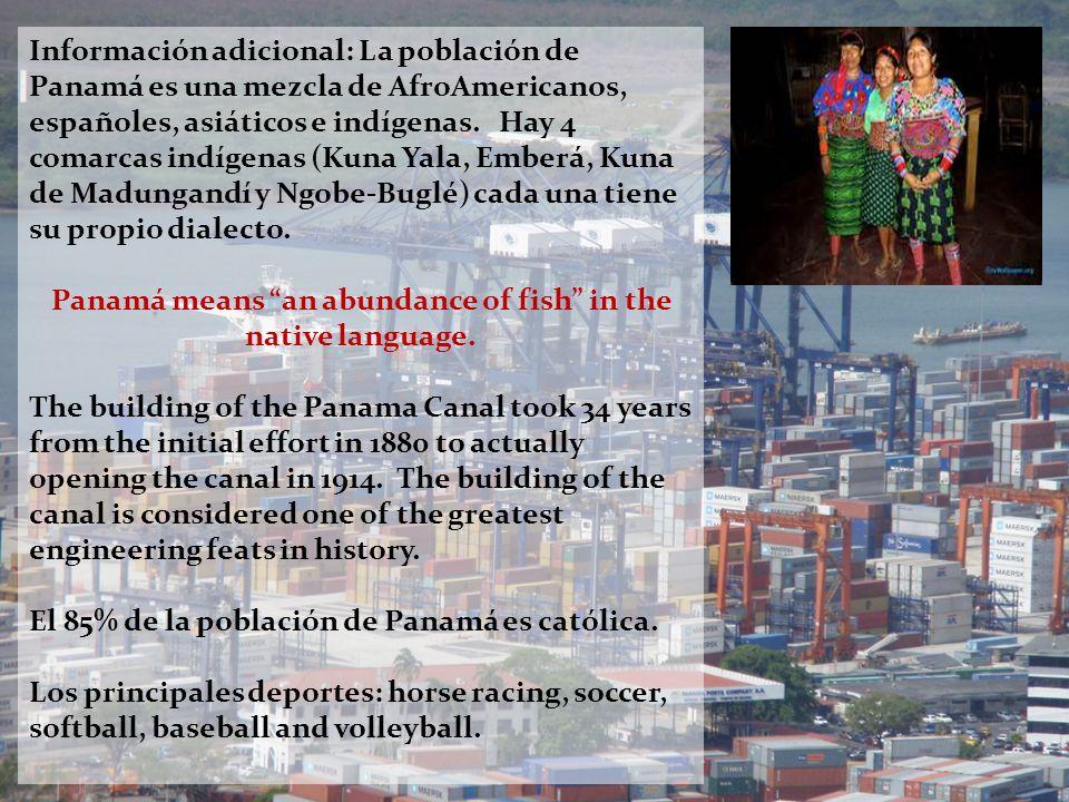 Información adicional: La población de Panamá es una mezcla de AfroAmericanos, españoles, asiáticos e indígenas. Hay 4 comarcas indígenas (Kuna Yala,