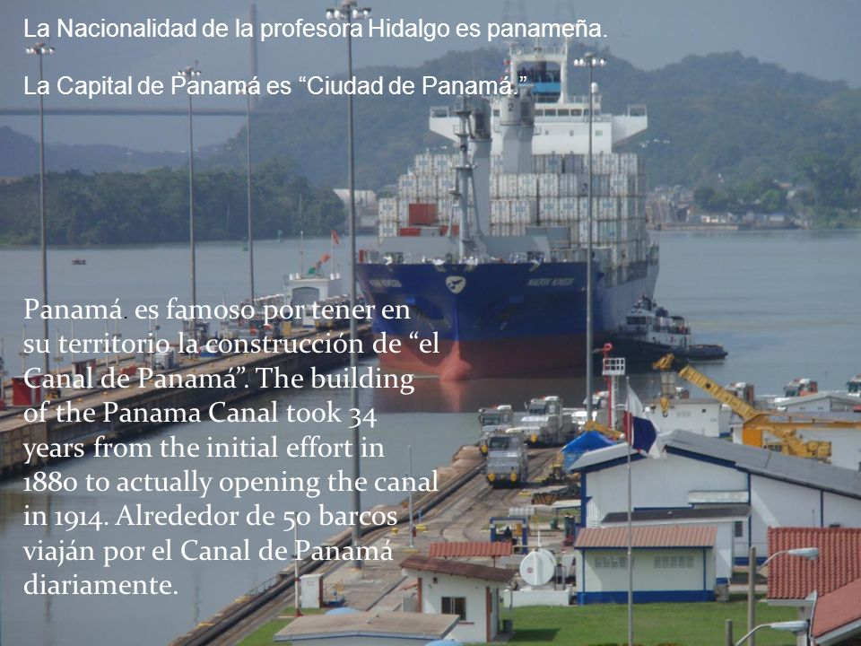 Panamá. es famoso por tener en su territorio la construcción de el Canal de Panamá. The building of the Panama Canal took 34 years from the initial ef