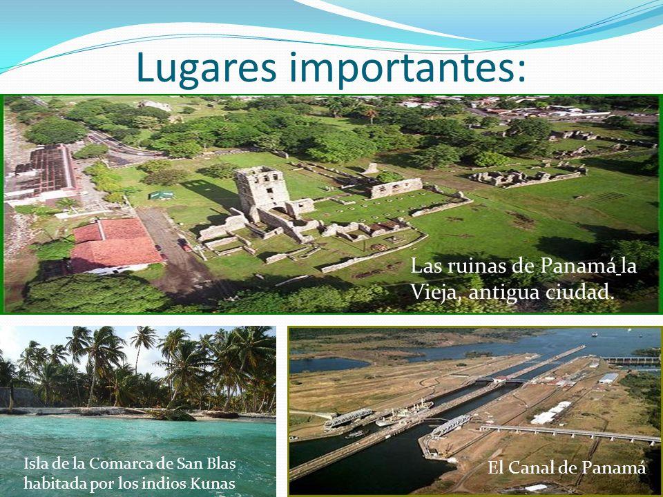 Lugares importantes: Las ruinas de Panamá la Vieja, antigua ciudad. El Canal de Panamá Isla de la Comarca de San Blas habitada por los indios Kunas