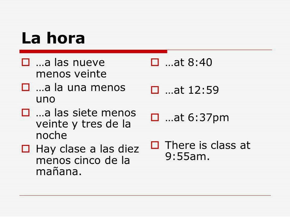 La hora …a las nueve menos veinte …a la una menos uno …a las siete menos veinte y tres de la noche Hay clase a las diez menos cinco de la mañana.