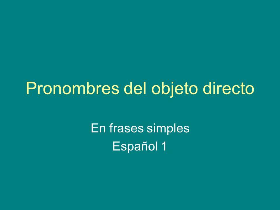 Pronombres del objeto directo Direct object pronouns take the place of direct object nouns.