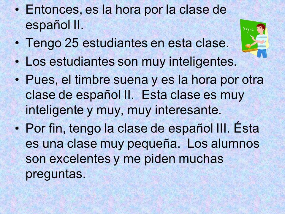 Entonces, es la hora por la clase de español II. Tengo 25 estudiantes en esta clase. Los estudiantes son muy inteligentes. Pues, el timbre suena y es