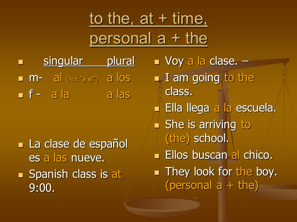to the, at + time, personal a + the singularplural singularplural m- al (not a el) a los m- al (not a el) a los f - a laa las f - a laa las La clase de español es a las nueve.