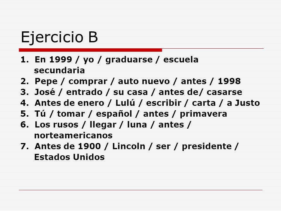 Ejercicio B 1. En 1999 / yo / graduarse / escuela secundaria 2. Pepe / comprar / auto nuevo / antes / 1998 3. José / entrado / su casa / antes de/ cas