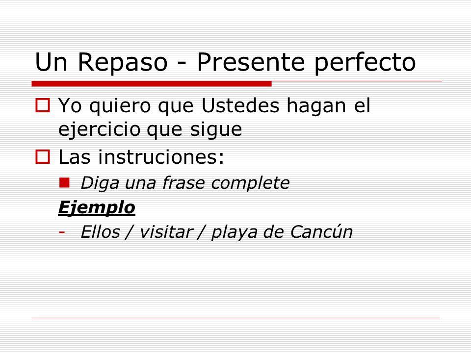 Un Repaso - Presente perfecto Yo quiero que Ustedes hagan el ejercicio que sigue Las instruciones: Diga una frase complete Ejemplo -Ellos / visitar / playa de Cancún -Ellos han visitado la playa de Cancún