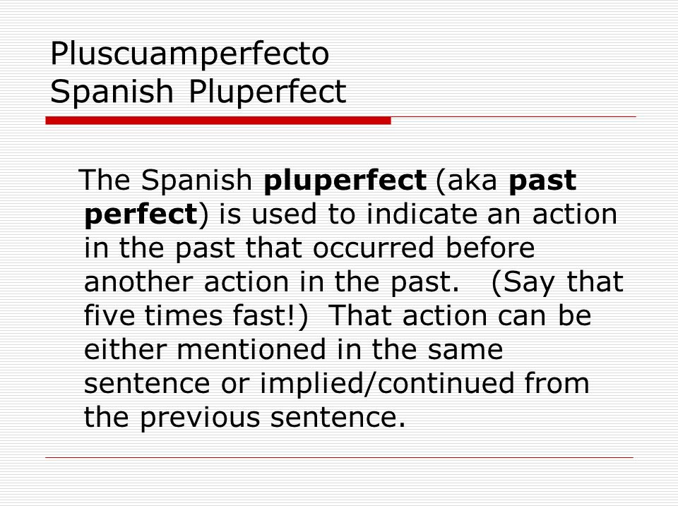 Pluscuamperfecto Spanish Pluperfect The Spanish pluperfect (aka past perfect) is used to indicate an action in the past that occurred before another a