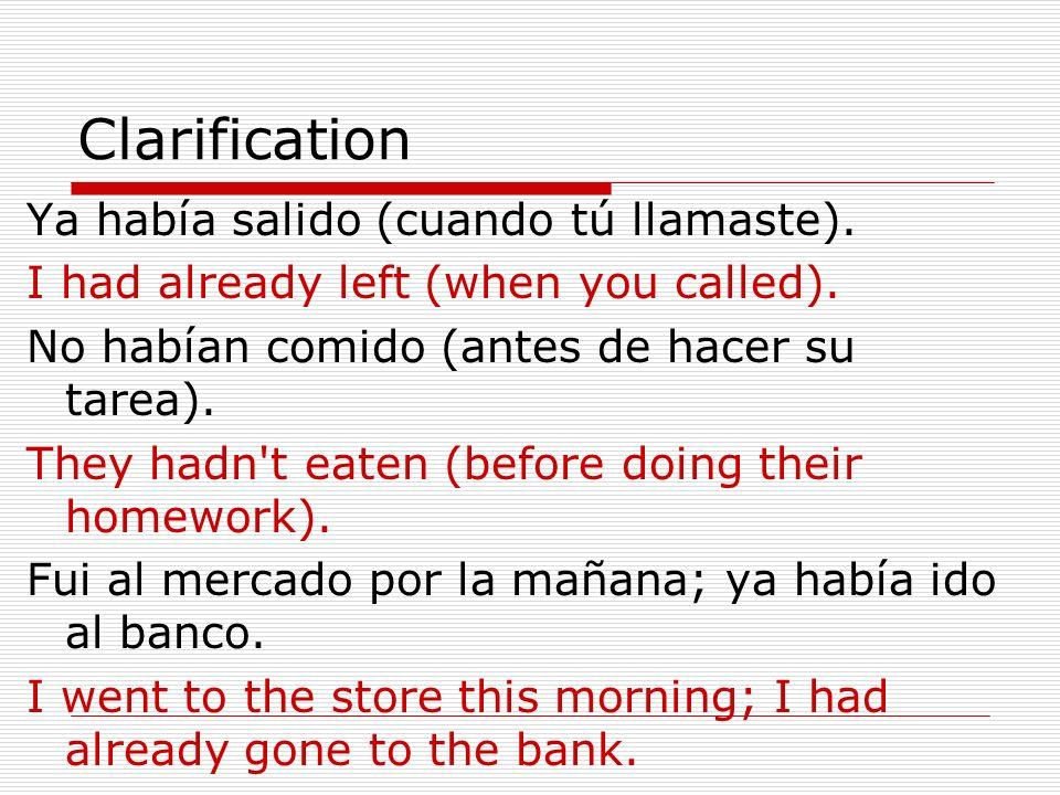 Clarification Ya había salido (cuando tú llamaste). I had already left (when you called). No habían comido (antes de hacer su tarea). They hadn't eate