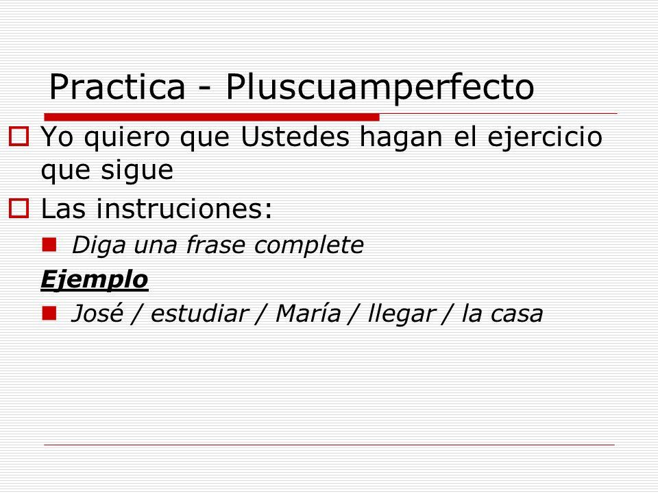 Practica - Pluscuamperfecto Yo quiero que Ustedes hagan el ejercicio que sigue Las instruciones: Diga una frase complete Ejemplo José / estudiar / Mar