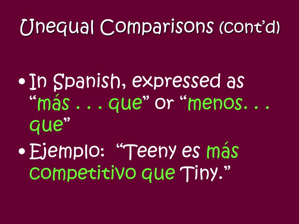 Unequal Comparisons Shows relationship between two people or things. In English, expresses the idea of more... than or less... than Compares using: –A