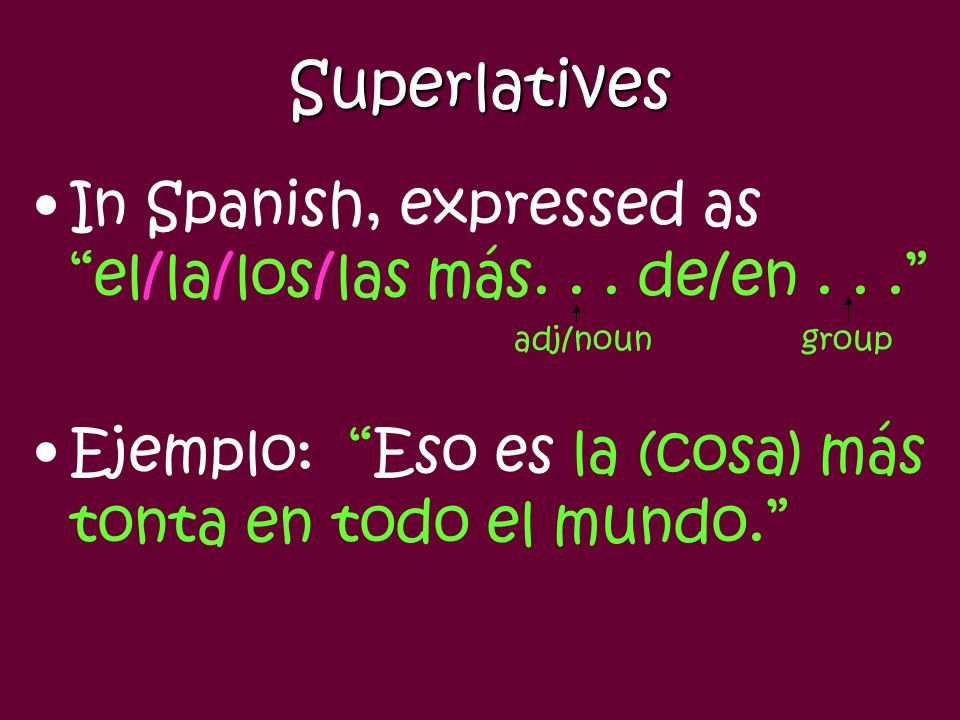 Superlatives Shows relationship in a group of three or more. In English, expresses the idea of most... of (named group) or least... of (named group).