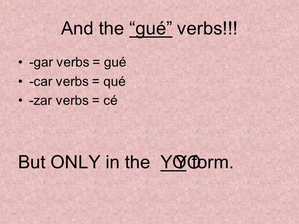 And the gué verbs!!! -gar verbs = gué -car verbs = qué -zar verbs = cé But ONLY in the YO form. YO