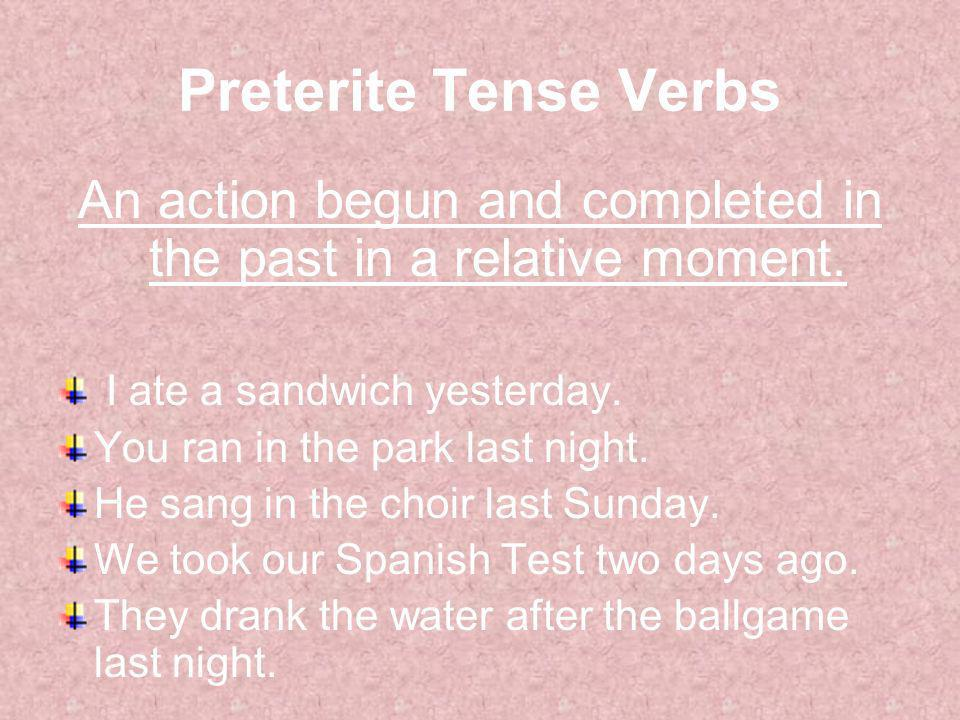 Preterite Tense Verbs An action begun and completed in the past in a relative moment. I ate a sandwich yesterday. You ran in the park last night. He s