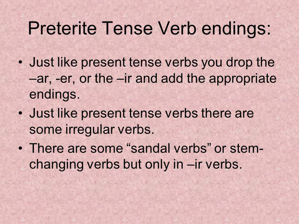 Preterite Tense Verb endings: Just like present tense verbs you drop the –ar, -er, or the –ir and add the appropriate endings. Just like present tense