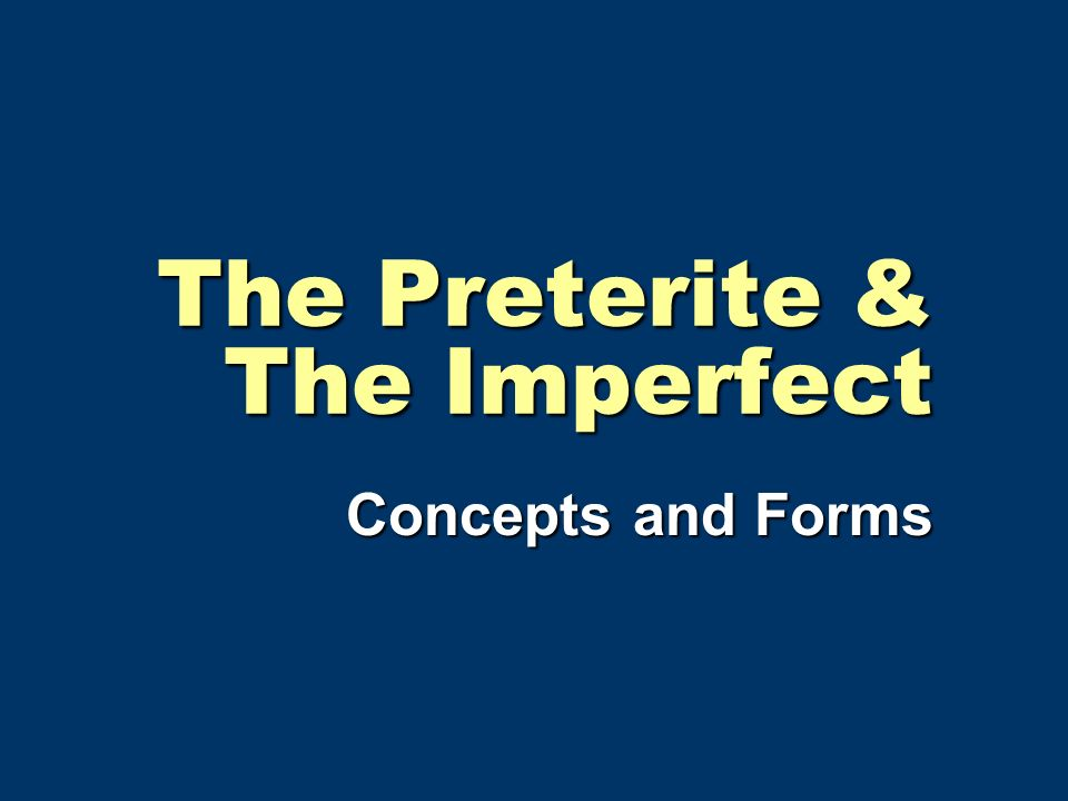 The Preterite & The Imperfect Concepts and Forms