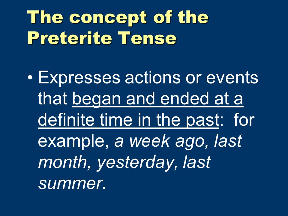 The concept of the Preterite Tense Expresses actions or events that began and ended at a definite time in the past: for example, a week ago, last month, yesterday, last summer.
