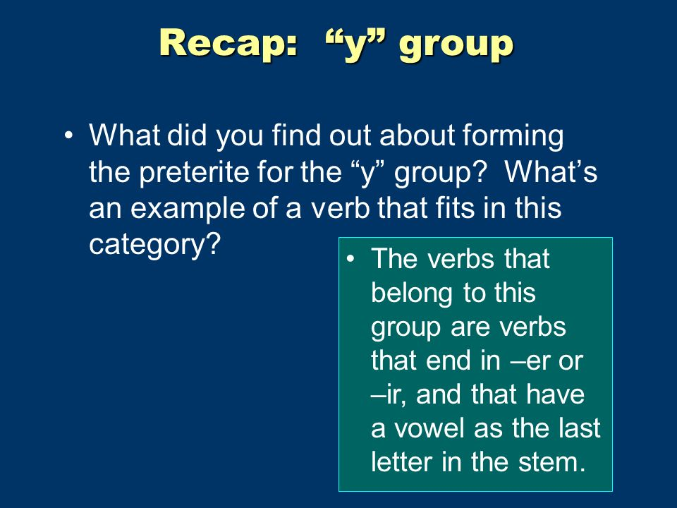 Recap: y group What did you find out about forming the preterite for the y group? Whats an example of a verb that fits in this category? The verbs tha