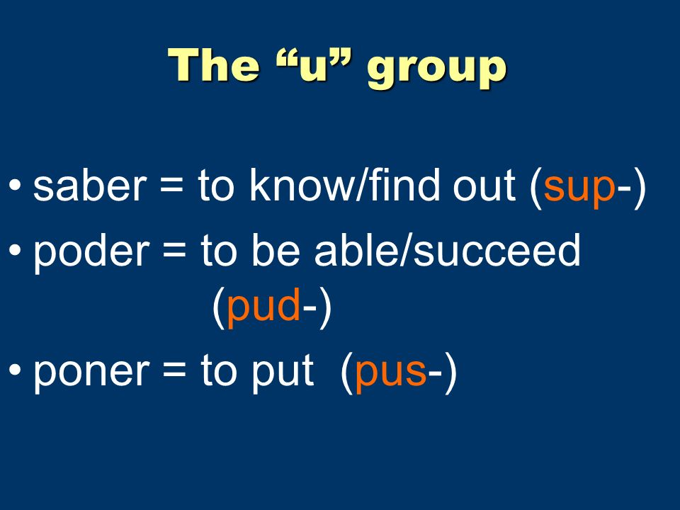 The u group saber = to know/find out (sup-) poder = to be able/succeed (pud-) poner = to put (pus-)