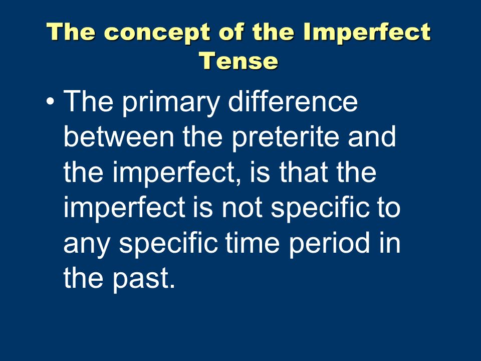 The concept of the Imperfect Tense The primary difference between the preterite and the imperfect, is that the imperfect is not specific to any specific time period in the past.