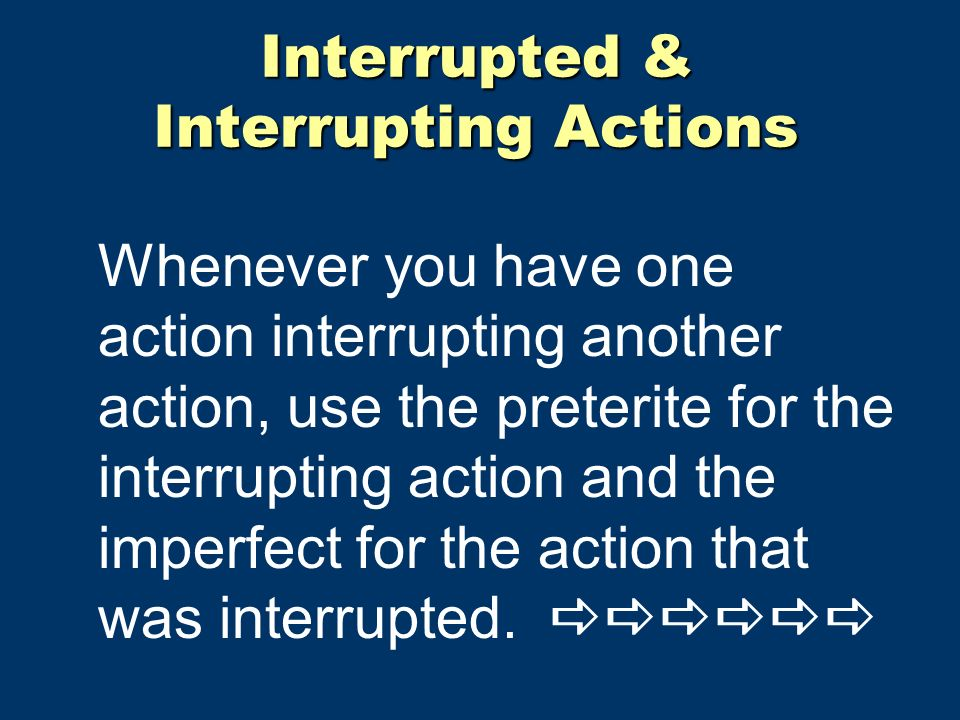 Interrupted & Interrupting Actions Whenever you have one action interrupting another action, use the preterite for the interrupting action and the imperfect for the action that was interrupted.