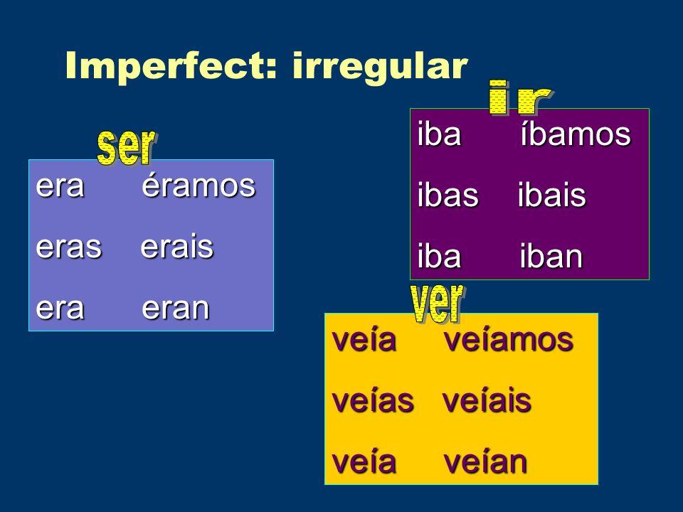 Imperfect: irregular era éramos eras erais era eran iba íbamos ibas ibais iba iban veía veíamos veías veíais veía veían