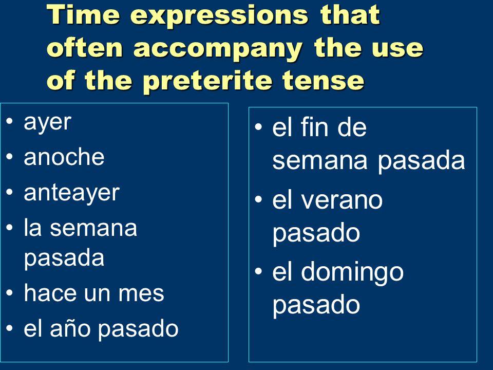 Time expressions that often accompany the use of the preterite tense ayer anoche anteayer la semana pasada hace un mes el año pasado el fin de semana pasada el verano pasado el domingo pasado