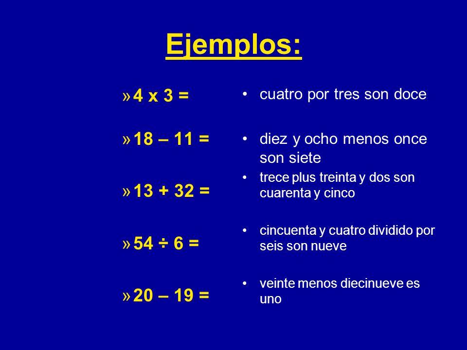 Ejemplos: »4 x 3 = »18 – 11 = »13 + 32 = »54 ÷ 6 = »20 – 19 = cuatro por tres son doce diez y ocho menos once son siete trece plus treinta y dos son c