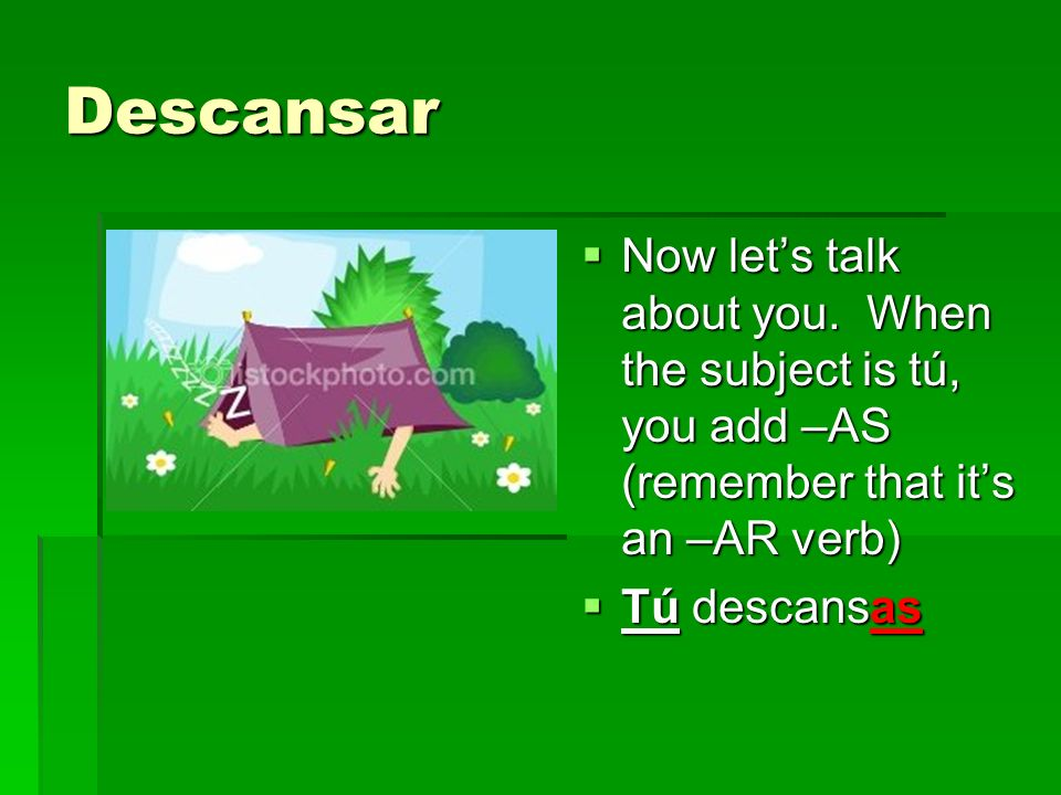 Descansar When we talk about él, ella, or usted, we just add an –A.