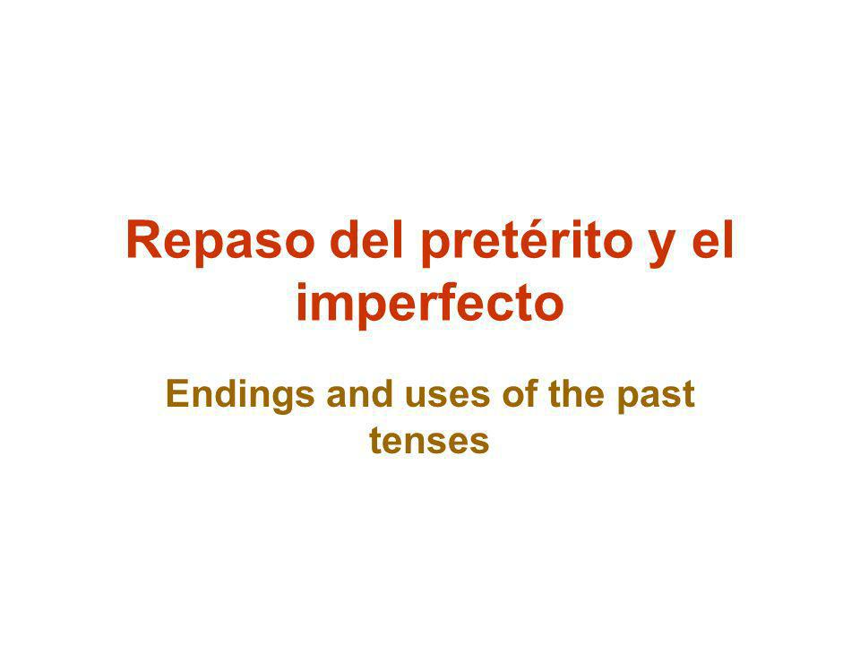 Repaso del pretérito y el imperfecto Endings and uses of the past tenses