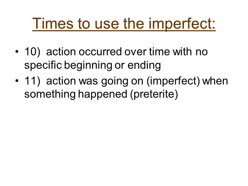 Times to use the imperfect: 10) action occurred over time with no specific beginning or ending 11) action was going on (imperfect) when something happ