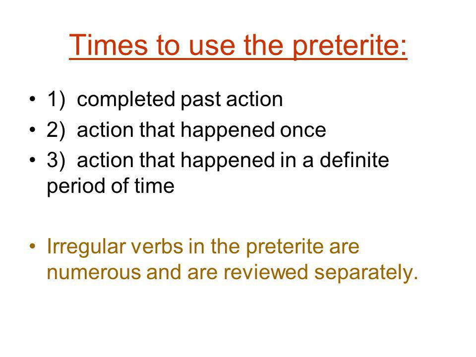 Times to use the preterite: 1) completed past action 2) action that happened once 3) action that happened in a definite period of time Irregular verbs in the preterite are numerous and are reviewed separately.