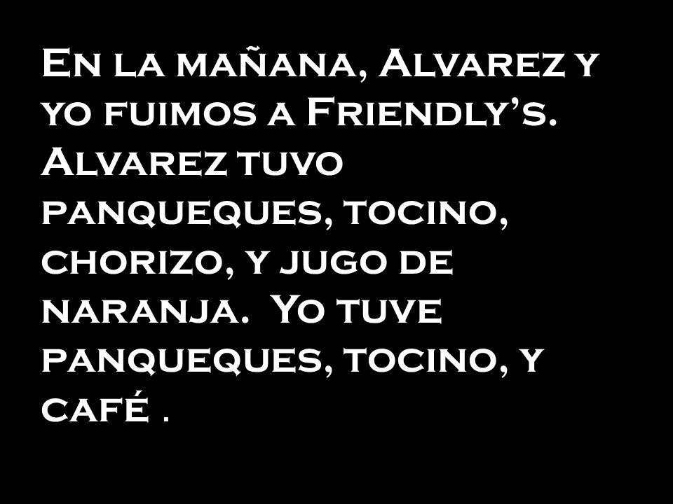 En la mañana, Alvarez y yo fuimos a Friendlys. Alvarez tuvo panqueques, tocino, chorizo, y jugo de naranja. Yo tuve panqueques, tocino, y café.