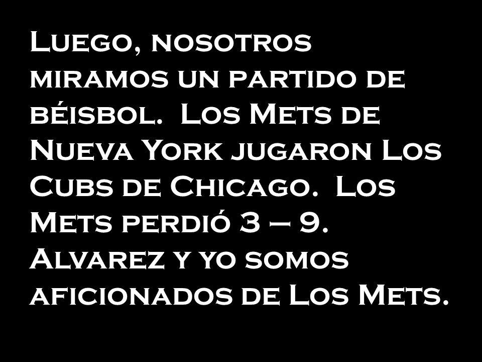 Luego, nosotros miramos un partido de béisbol. Los Mets de Nueva York jugaron Los Cubs de Chicago. Los Mets perdió 3 – 9. Alvarez y yo somos aficionad