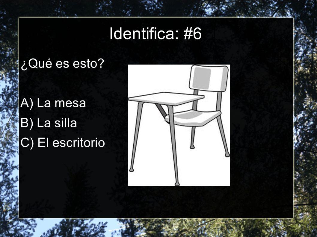 Identifica: #6 ¿Qué es esto? A) La mesa B) La silla C) El escritorio
