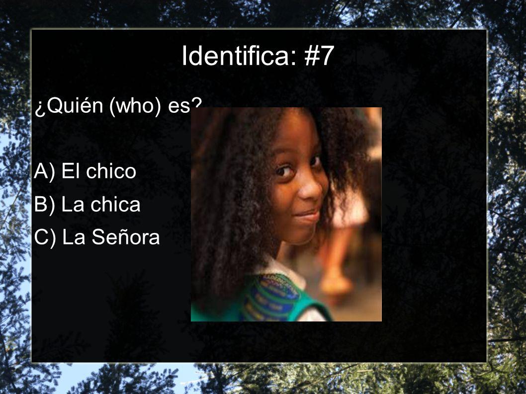 Identifica: #7 ¿Quién (who) es? A) El chico B) La chica C) La Señora