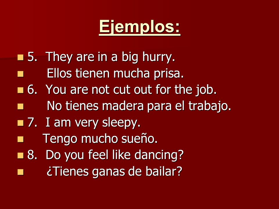 Ejemplos: 5. They are in a big hurry. 5. They are in a big hurry. Ellos tienen mucha prisa. Ellos tienen mucha prisa. 6. You are not cut out for the j