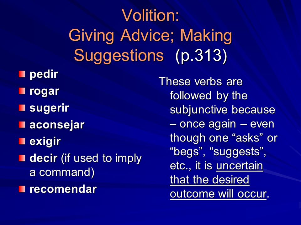 Volition: Giving Advice; Making Suggestions (p.313) pedirrogarsugeriraconsejarexigir decir (if used to imply a command) recomendar These verbs are followed by the subjunctive because – once again – even though one asks or begs, suggests, etc., it is uncertain that the desired outcome will occur.