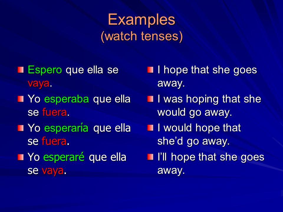 Examples (watch tenses) Espero que ella se vaya. Yo esperaba que ella se fuera. Yo esperar a que ella se fuera. Yo esperaré que ella se vaya. I hope t