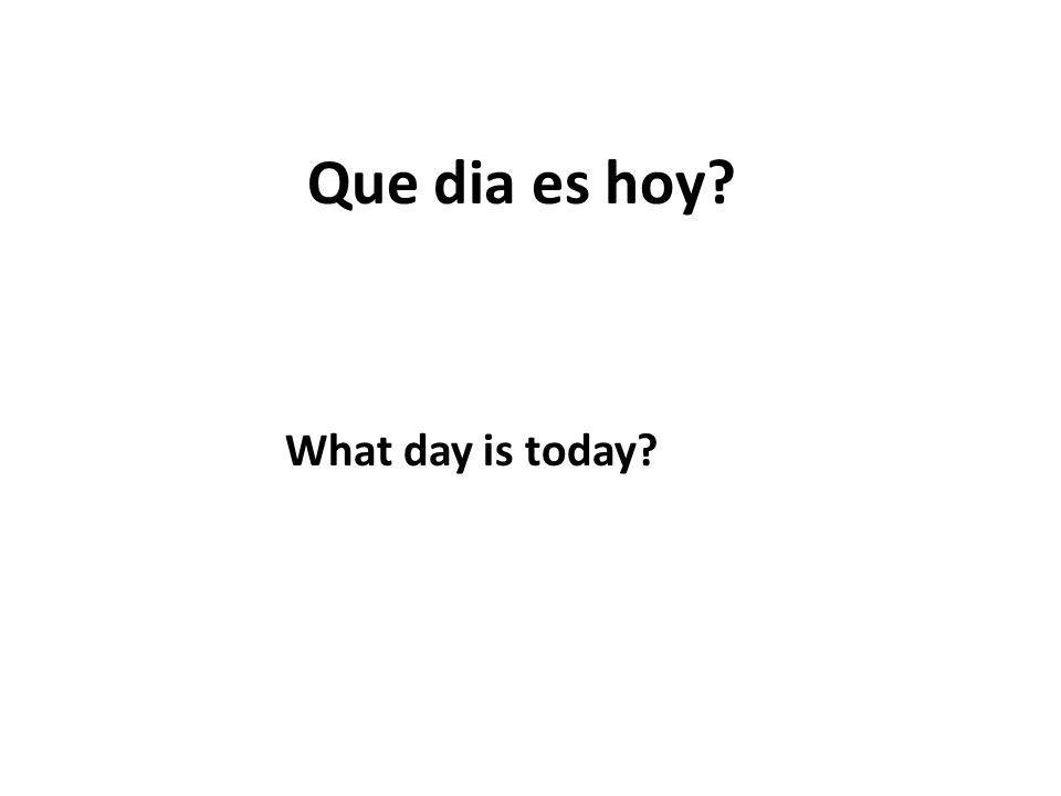 Que dia es hoy? What day is today?