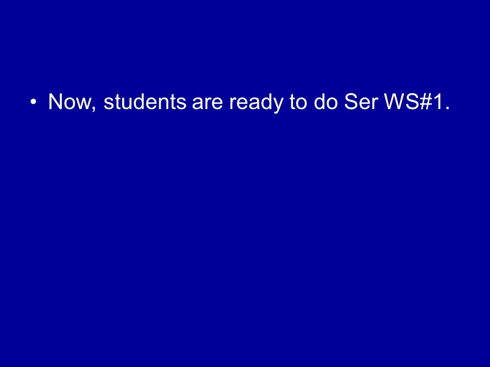 Now, students are ready to do Ser WS#1.